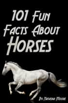 101 Fun Facts About Horses ebook by Natasha Moore