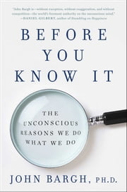 Before You Know It - The Unconscious Reasons We Do What We Do ebook by John Bargh, Ph.D.