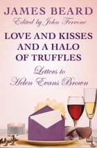 Love and Kisses and a Halo of Truffles - Letters to Helen Evans Brown ebook by James Beard, John Ferrone