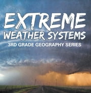 Extreme Weather Systems : 3rd Grade Geography Series - Third Grade Books - Natural Disaster Books for Kids ebook by Baby Professor