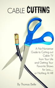 Cable Cutting - A No-Nonsense Guide to Cutting out Cable TV from Your Life and Getting Your Favorite Shows for Less…or Nothing At All! ebook by Thomas Belle