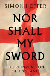 Nor Shall My Sword - The Reinvention of England ebook by Simon Heffer