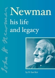 Newman - His Life and Legacy ebook by Fr Ian Ker