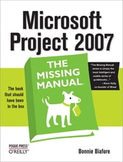 Microsoft Project 2007: The Missing Manual - The Missing Manual ebook by Bonnie Biafore