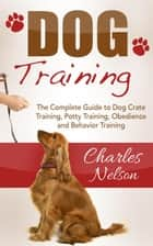 Dog Training: The Complete Guide to Dog Crate Training, Potty Training, Obedience and Behavior Training ebook by Charles Nelson
