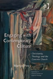 Engaging with Contemporary Culture - Christianity, Theology and the Concrete Church ebook by Very Revd Prof Martyn Percy,Revd Jeff Astley,Revd Canon Leslie J Francis,Dr Nicola Slee