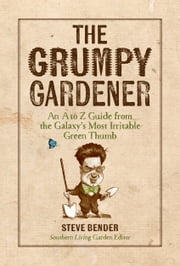 The Grumpy Gardener - An A to Z Guide from the Galaxys Most Irritable Green Thumb ebook by Steve Bender, The Editors of Southern Living