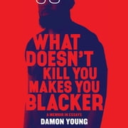 What Doesn't Kill You Makes You Blacker - A Memoir in Essays audiobook by Damon Young