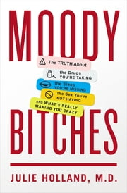 Moody Bitches - The Truth About the Drugs You're Taking, The Sleep You're Missing, The Sex You're Not Having, and What's Really Making You Crazy ebook by Julie Holland