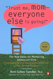 Trust Me, Mom--Everyone Else Is Going! - The New Rules for Mothering Adolescent Girls ebook by Roni Cohen-Sandler