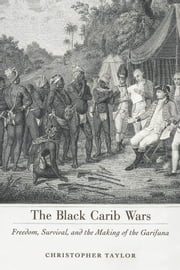 The Black Carib Wars - Freedom, Survival, and the Making of the Garifuna ebook by Christopher Taylor