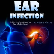 Ear Infection - Find the Best Remedies to Heal Your Infection Faster audiobook by Melanie Salmon