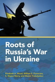 Roots of Russia's War in Ukraine ebook by Elizabeth A. Wood,William E. Pomeranz,E. Wayne Merry,Maxim Trudolyubov