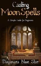 Casting Moon Spells: A Simple Guide for Beginners ebook by Dayanara Blue Star