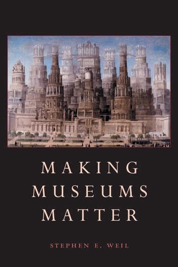 Making Museums Matter ebook by Stephen Weil