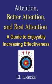 Attention, Better Attention, and Best Attention: A Guide for Enjoyably Increasing Effectiveness ebook by Ernest Llynn Lotecka