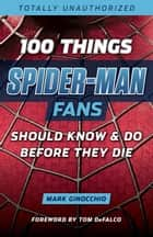 100 Things Spider-Man Fans Should Know & Do Before They Die ebook by Mark Ginocchio, Tom DeFalco