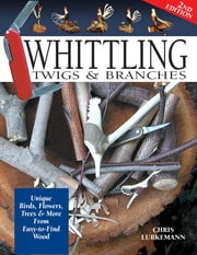 Whittling Twigs & Branches - 2nd Edition - Unique Birds, Flowers, Trees & More from Easy-to-Find Wood ebook by Chris Lubkemann