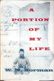 A Portion Of My Life; Being Of Short & Imperfect History Written While A Prisoner Of War On Johnson's Island, 1864 ebook by Captain William M. Norman