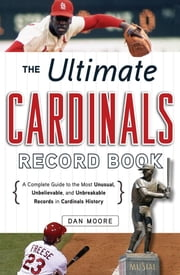 The Ultimate Cardinals Record Book: A Complete Guide to the Most Unusual, Unbelievable, and Unbreakable Records in Cardinals History ebook by Moore, Dan