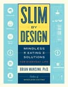 Slim by Design - Mindless Eating Solutions for Everyday Life ebook by Brian Wansink