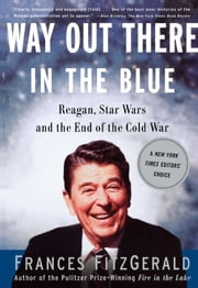 Way Out There In the Blue - Reagan, Star Wars and the End of the Cold War ebook by Frances FitzGerald
