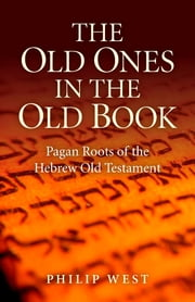 The Old Ones in the Old Book - Pagan Roots of The Hebrew Old Testament   ebook by Philip West