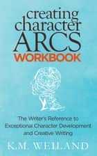 Creating Character Arcs Workbook: The Writer's Reference to Exceptional Character Development and Creative Writing 電子書 by K.M. Weiland