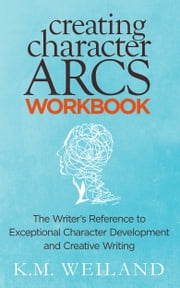 Creating Character Arcs Workbook: The Writer's Reference to Exceptional Character Development and Creative Writing ebook by K.M. Weiland