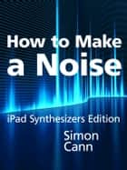 How to Make a Noise: iPad Synthesizers Edition ebook by Simon Cann