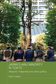 Japan's Ainu Minority in Tokyo - Diasporic Indigeneity and Urban Politics ebook by Mark K. Watson