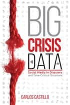 Big Crisis Data - Social Media in Disasters and Time-Critical Situations ebook by Carlos Castillo