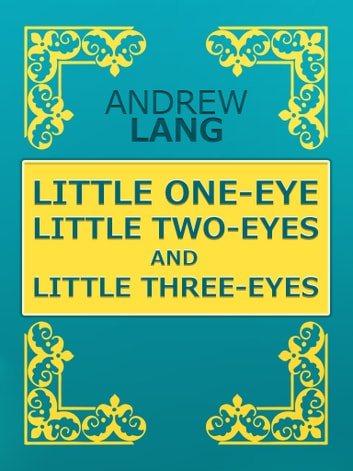 LITTLE ONE-EYE, LITTLE TWO-EYES, AND LITTLE THREE-EYES ebook by Andrew Lang