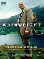 Wainwright - The Man Who Loved the Lakes ebook by Martin Wainwright