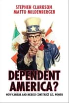 Dependent America? - How Canada and Mexico Construct US Power ebook by Stephen Clarkson, Matto Mildenberger