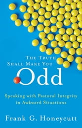 Truth Shall Make You Odd, The - Speaking with Pastoral Integrity in Awkward Situations ebook by Frank G. Honeycutt