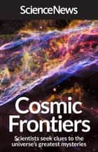 Cosmic Frontiers - Scientists Seek Clues to the Universe's Greatest Mysteries ebook by Science News