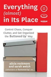 Everything (almost) In Its Place - Control Chaos, Conquer Clutter, and Get Organized the Buttoned Up Way ebook by Alicia Rockmore,Sarah Welch