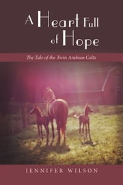 A Heart Full of Hope - The Tale of the Twin Arabian Colts ebook by Jennifer Wilson