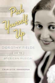 Pick Yourself Up: Dorothy Fields and the American Musical ebook by Charlotte Greenspan