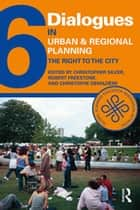 Dialogues in Urban and Regional Planning 6 - The Right to the City ebook by Christopher Silver, Robert Freestone, Christophe Demaziere
