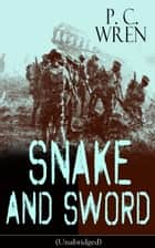 SNAKE AND SWORD (Unabridged) - Adventure Classic from the author of Beau Geste, Stories of the Foreign Legion, Beau Sabreur, Stepsons of France, Flawed Blades, Port o' Missing Men, The Wages of Virtue & Cupid in Africa ebook by P. C. Wren