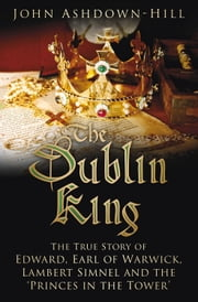 Dublin King - The True Story of Edward Earl of Warwick, Lambert Simnel and the 'Princes in the Tower' ebook by John Ashdown-Hill