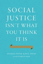 Social Justice Isn't What You Think It Is ebook by Michael Novak,Paul Adams,Elizabeth Shaw