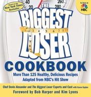 The Biggest Loser Cookbook - More Than 125 Healthy, Delicious Recipes Adapted from NBC's Hit Show ebook by Devin Alexander,The Biggest Loser Experts and Cast