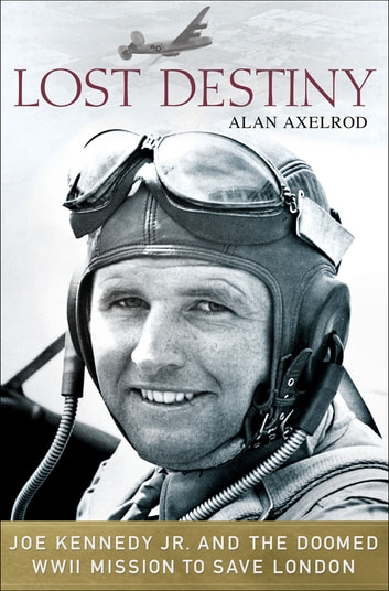 Lost Destiny - Joe Kennedy Jr. and the Doomed WWII Mission to Save London eBook by Alan Axelrod