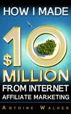 How I Made $10 Million From Internet Affiliate Marketing eBook by Antoine Walker
