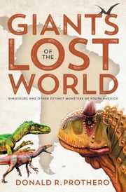 Giants of the Lost World - Dinosaurs and Other Extinct Monsters of South America ebook by Donald R. Prothero