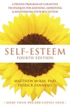 Self-Esteem - A Proven Program of Cognitive Techniques for Assessing, Improving, and Maintaining Your Self-Esteem ebook by Matthew McKay, PhD, Patrick Fanning