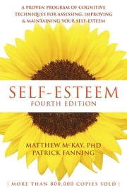 Self-Esteem - A Proven Program of Cognitive Techniques for Assessing, Improving, and Maintaining Your Self-Esteem ebook by Matthew McKay, PhD,Patrick Fanning